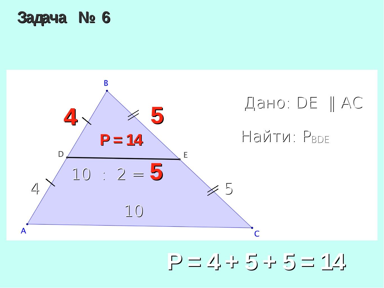 Задача № 6 Дано: DE ‖ AC Найти: PBDE 5 4 10 Р = 14 4 5 10 : 2 = 5 Р = 4 + 5 +...