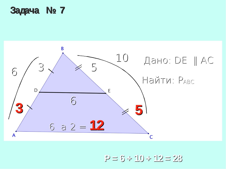 Задача № 7 Дано: DE ‖ AC Найти: PABC 5 3 6 Р = 6 + 10 + 12 = 28 3 5 6 • 2 = 1...