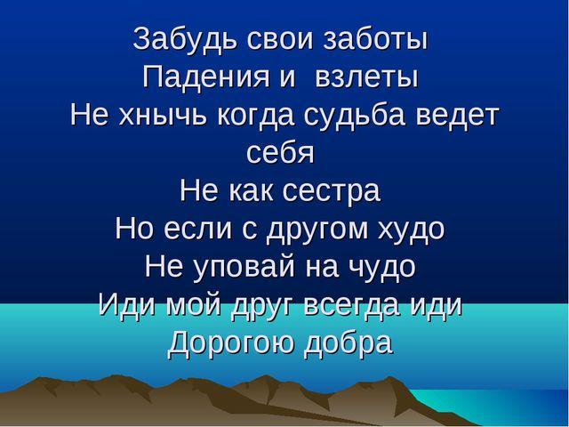 Забудь свои заботы Падения и взлеты Не хнычь когда судьба ведет себя Не как с...