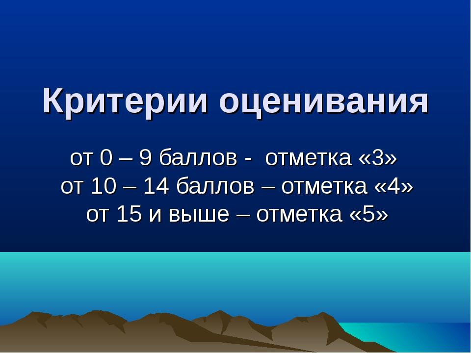 Критерии оценивания от 0 – 9 баллов - отметка «3» от 10 – 14 баллов – отметка...