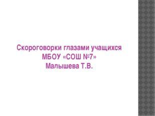 Скороговорки глазами учащихся МБОУ «СОШ №7» Малышева Т.В.