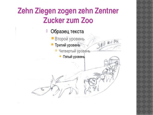 Zehn Ziegen zogen zehn Zentner Zucker zum Zoo