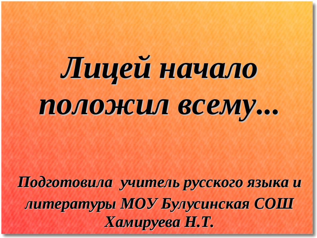 Лицей начало положил всему... Подготовила учитель русского языка и литератур...