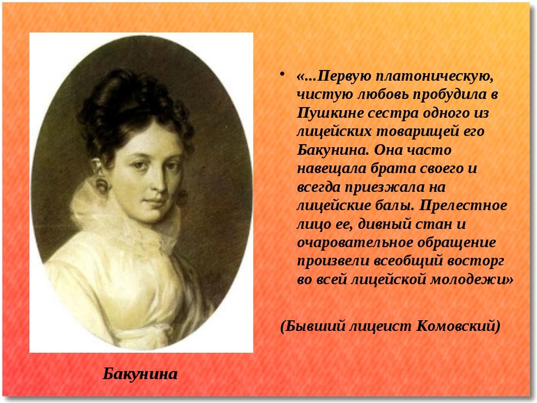 Бакунина «...Первую платоническую, чистую любовь пробудила в Пушкине сестра о...