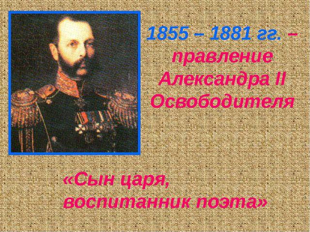 1855 – 1881 гг. – правление Александра II Освободителя «Сын царя, воспитанник...