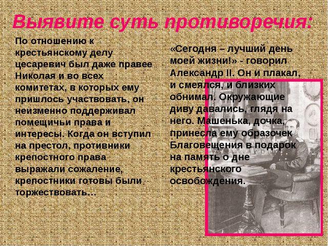 Выявите суть противоречия: По отношению к крестьянскому делу цесаревич был да...