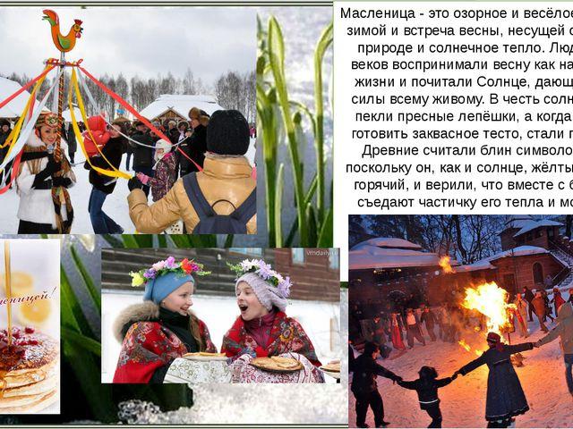Масленица - это озорное и весёлое прощание с зимой и встреча весны, несущей о...