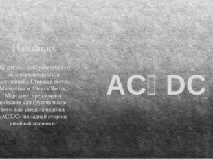 Название «AC/DC» — (аббревиатура от «ток переменный/ток постоянный). Старшая
