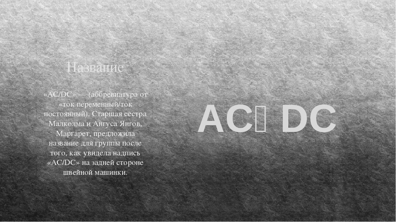 Название «AC/DC» — (аббревиатура от «ток переменный/ток постоянный). Старшая...