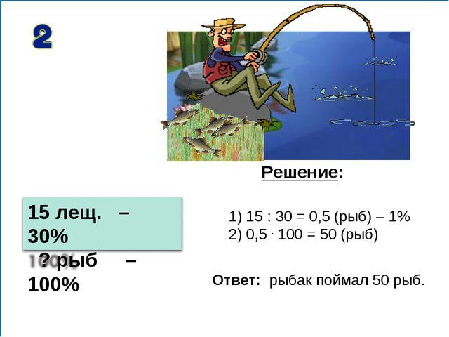1) 15 : 30 = 0,5 (рыб) – 1% 2) 0,5 . 100 = 50 (рыб) Решение: Ответ: рыбак пой...