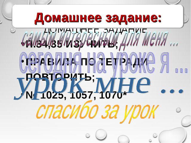 ДОМАШНЕЕ ЗАДАНИЕ П.34,35 ИЗУЧИТЬ; ПРАВИЛА ПО ТЕТРАДИ ПОВТОРИТЬ; № 1025, 1057,...