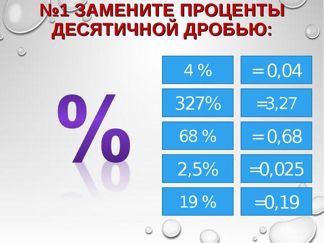 №1 ЗАМЕНИТЕ ПРОЦЕНТЫ ДЕСЯТИЧНОЙ ДРОБЬЮ: 4 % 327% 68 % 19 % =3,27 2,5% = 0,04...