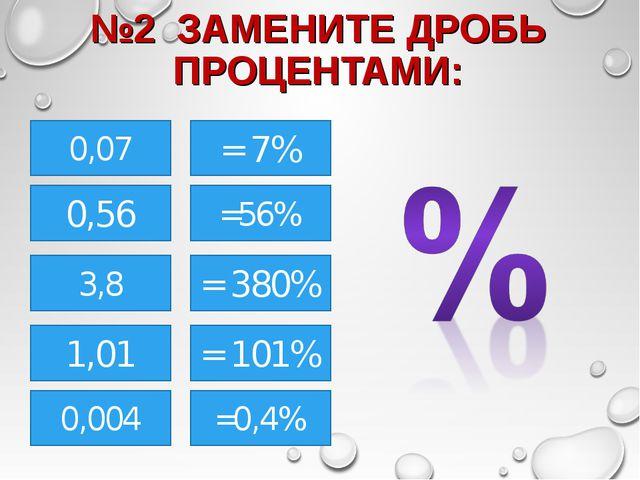 №2 ЗАМЕНИТЕ ДРОБЬ ПРОЦЕНТАМИ: 0,07 0,56 3,8 0,004 =56% 1,01 = 7% = 380% = 101...