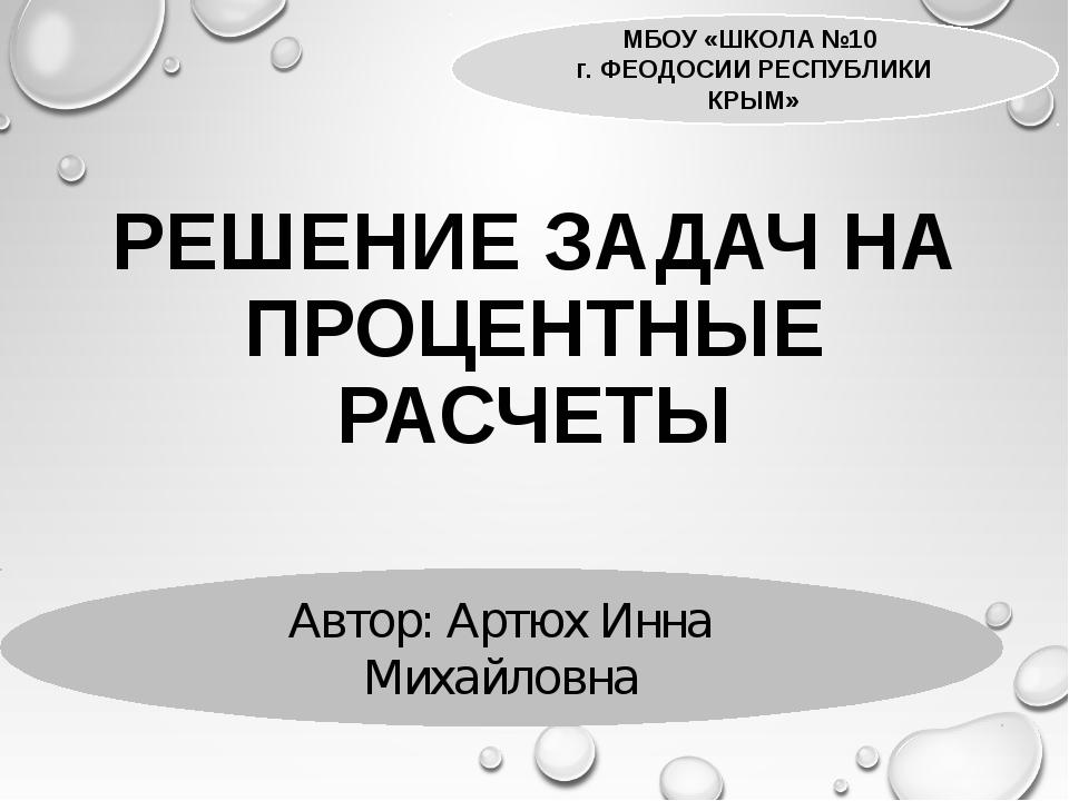 РЕШЕНИЕ ЗАДАЧ НА ПРОЦЕНТНЫЕ РАСЧЕТЫ МБОУ «ШКОЛА №10 г. ФЕОДОСИИ РЕСПУБЛИКИ КР...