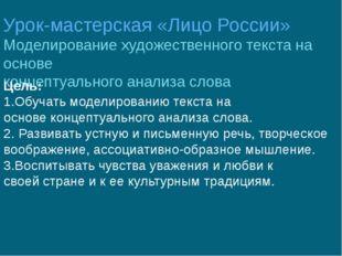 Урок-мастерская «Лицо России» Моделирование художественного текста на основе