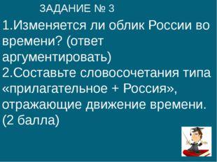 1.Изменяется ли облик России во времени? (ответ аргументировать) 2.Составьте