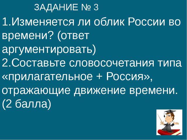 1.Изменяется ли облик России во времени? (ответ аргументировать) 2.Составьте...