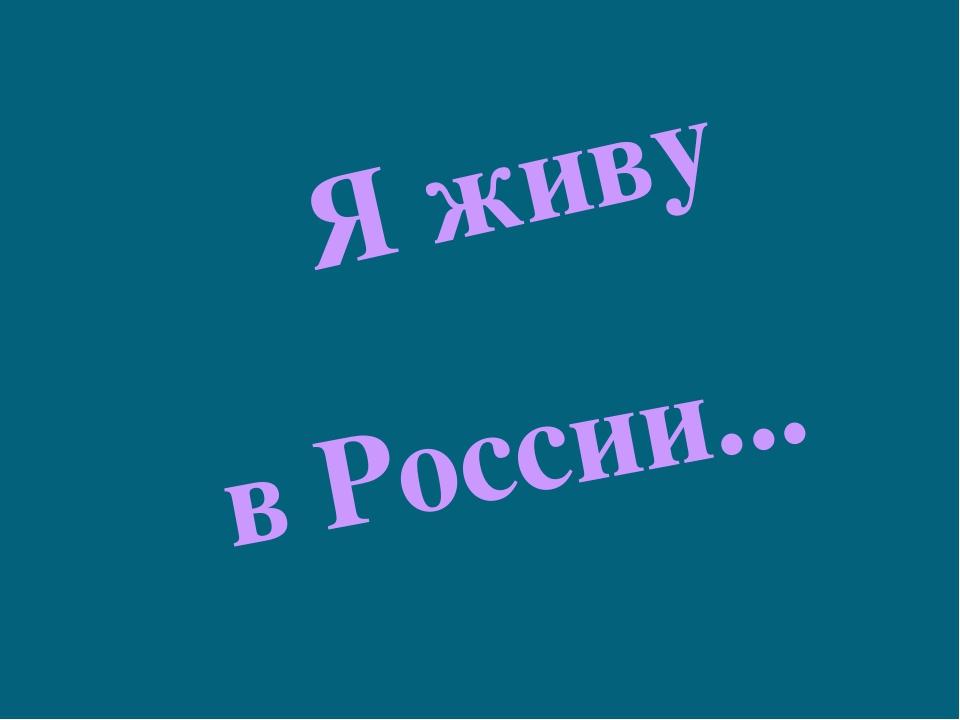 Я живу в России...