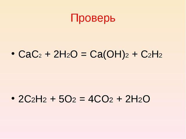 Проверь CaC2 + 2H2O = Ca(OH)2 + C2H2 2C2H2 + 5O2 = 4CO2 + 2H2O