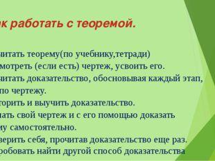 Как работать с теоремой. 1.Прочитать теорему(по учебнику,тетради) 2.Рассмотр