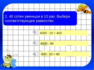 2. 40 сотен уменьши в 10 раз. Выбери соответствующее равенство. 4000 : 10 = 4