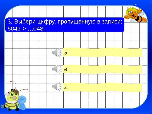 3. Выбери цифру, пропущенную в записи: 5043 > …043. 4 6 5 1 2 3