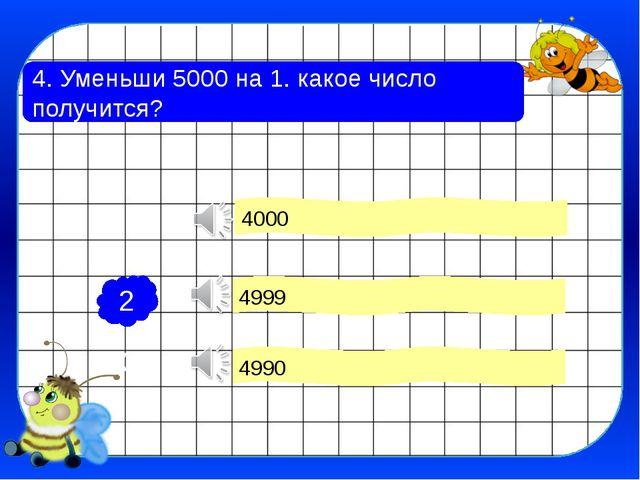 4. Уменьши 5000 на 1. какое число получится? 4999 4990 4000 2 1 3