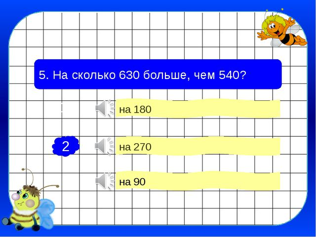5. На сколько 630 больше, чем 540? на 90 на 180 на 270 2 1 3