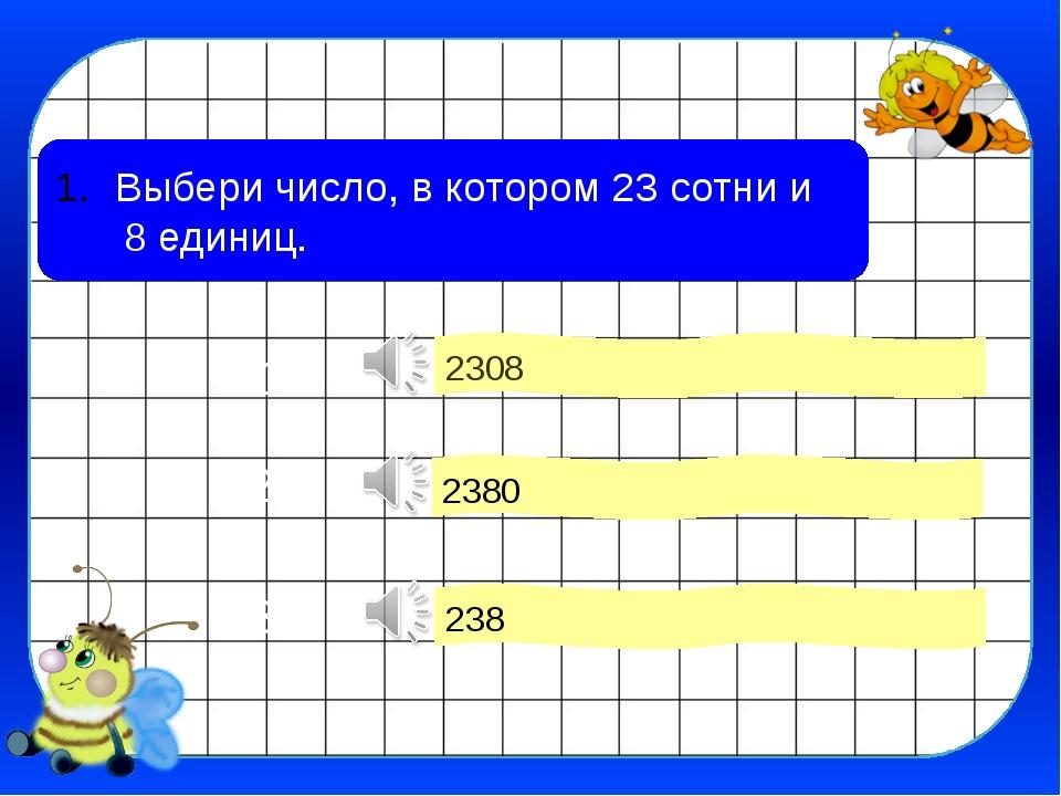 Выбери число, в котором 23 сотни и 8 единиц. 2308 2380 238 2 3 1