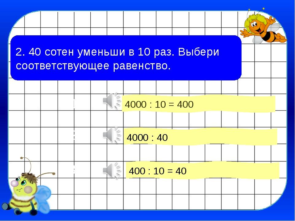 2. 40 сотен уменьши в 10 раз. Выбери соответствующее равенство. 4000 : 10 = 4...