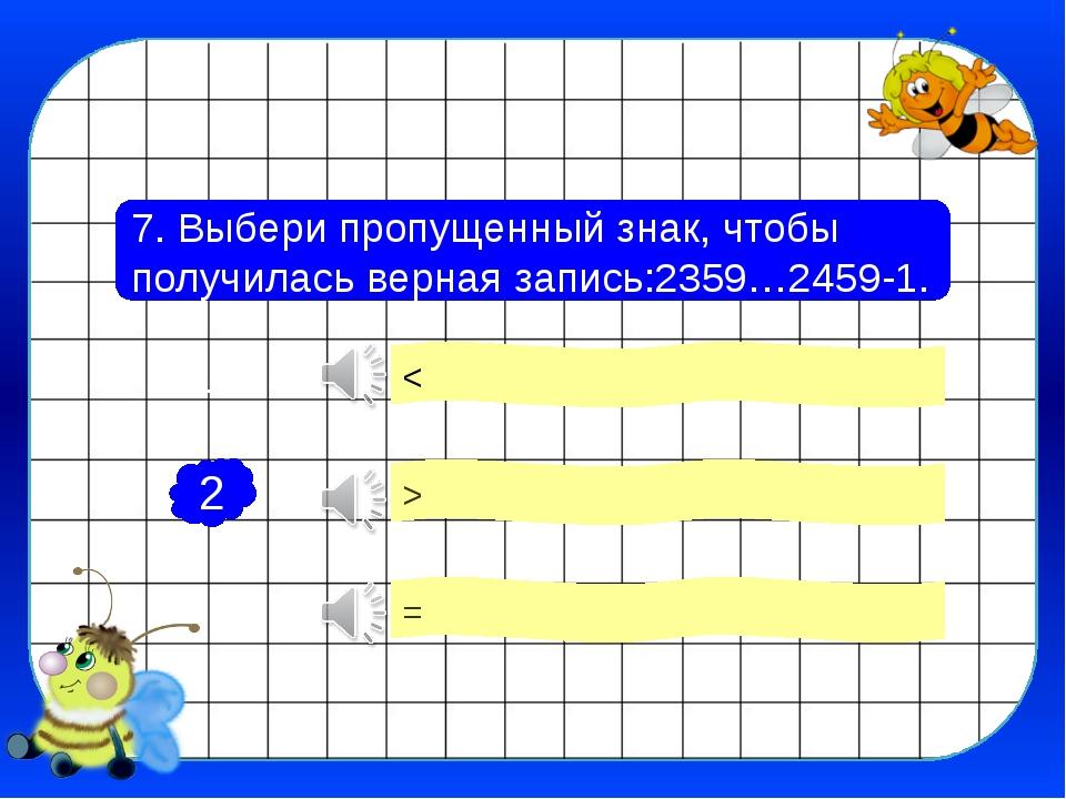 7. Выбери пропущенный знак, чтобы получилась верная запись:2359…2459-1. < = >...