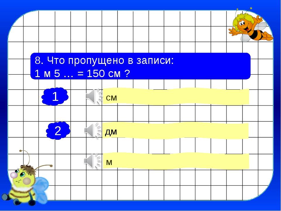 8. Что пропущено в записи: 1 м 5 … = 150 см ? дм м см 1 2 3