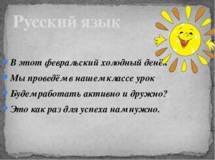 Русский язык В этот февральский холодный денёк Мы проведём в нашем классе уро
