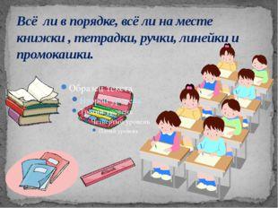Всё ли в порядке, всё ли на месте книжки , тетрадки, ручки, линейки и промока