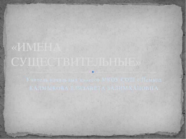 Учитель начальных классов МКОУ СОШ с.Псыкод КАЛМЫКОВА ЕЛИЗАВЕТА ЗАЛИМХАНОВНА...