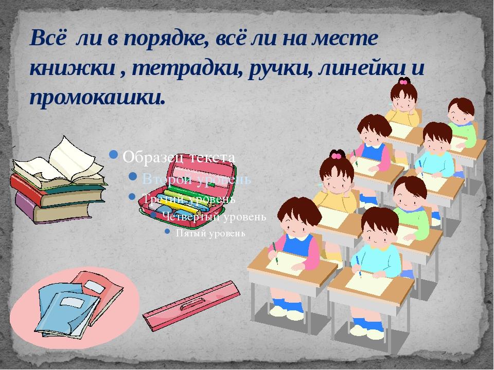 Всё ли в порядке, всё ли на месте книжки , тетрадки, ручки, линейки и промока...