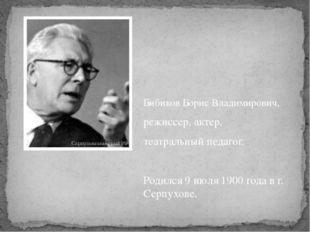 Бибиков Борис Владимирович, режиссер, актер, театральный педагог. Родился9 и