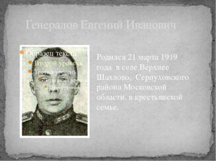Генералов Евгений Иванович Родился 21 марта 1919 годав селе Верхнее Шахлово
