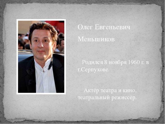 Олег Евгеньевич Меньшиков Родился 8 ноября 1960 г. в г.Серпухове. Актёр теа...