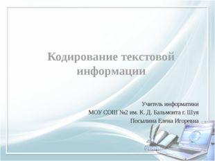 Кодирование текстовой информации Учитель информатики МОУ СОШ №2 им. К. Д. Бал