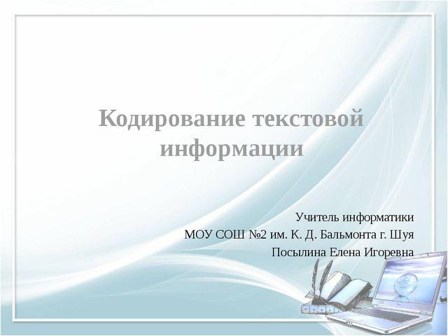 Кодирование текстовой информации Учитель информатики МОУ СОШ №2 им. К. Д. Бал...