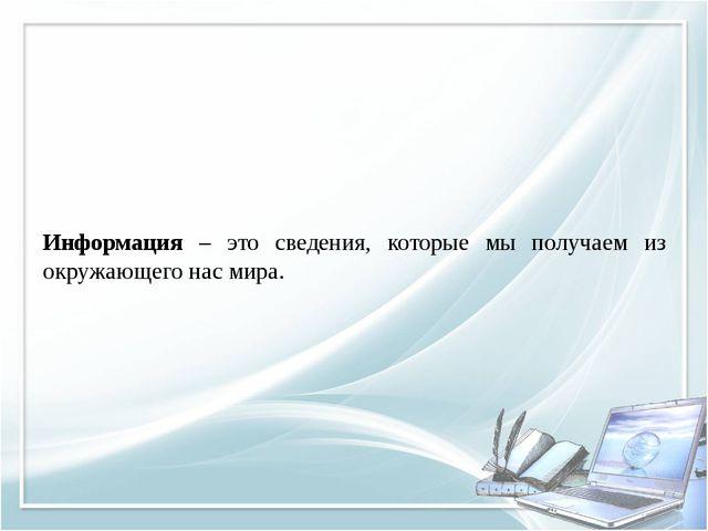 Информация – это сведения, которые мы получаем из окружающего нас мира.
