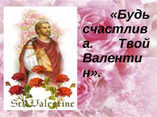 «Будь счастлива. Твой Валентин».