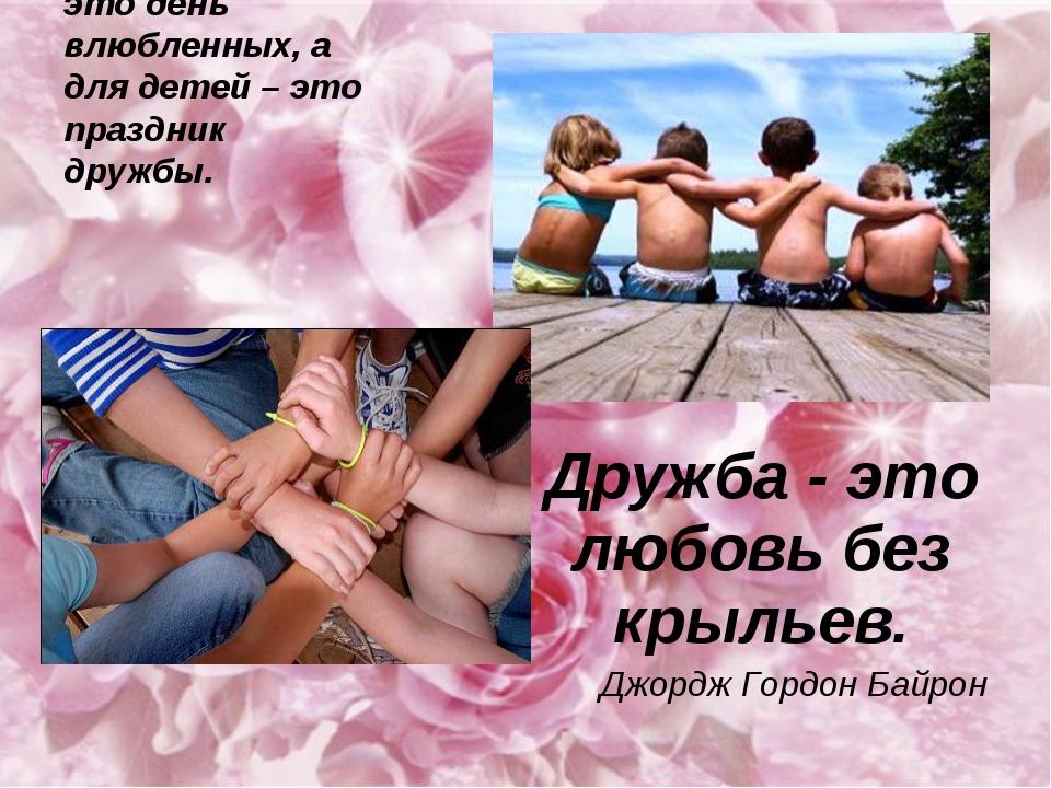 Для взрослых это день влюбленных, а для детей – это праздник дружбы. Дружба -...
