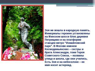Зоя же вошла в народную память. Мемориалы героине установлены на Минском шосс