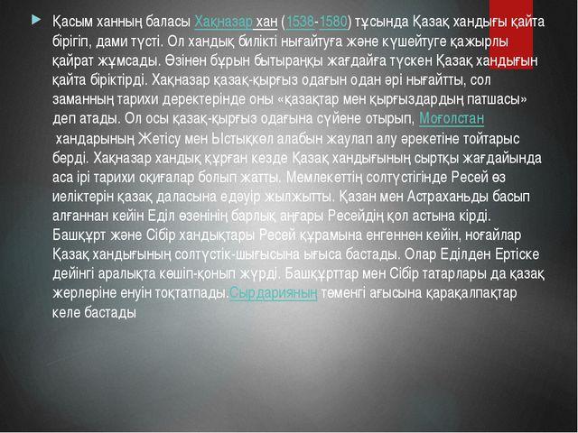 Қасым ханның баласыХақназар хан(1538-1580) тұсында Қазақ хандығы қайта бірі...