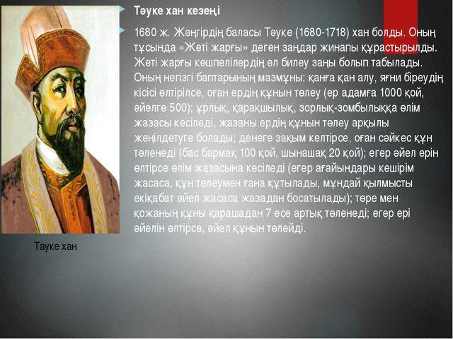 Тәуке хан кезеңі 1680 ж. Жәңгірдің баласы Тәуке (1680-1718) хан болды. Оның т...