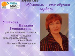 Конкурс учительских портфолио «Учитель – это звучит гордо!» Ушакова Наталия Г