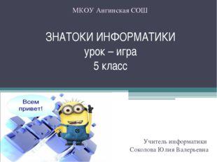 ЗНАТОКИ ИНФОРМАТИКИ урок – игра 5 класс Учитель информатики Соколова Юлия Вал