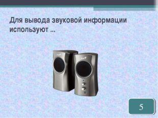 Для вывода звуковой информации используют ... 5